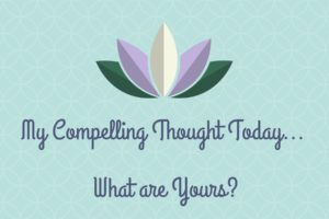 My Compelling Thought Today… What is Yours?